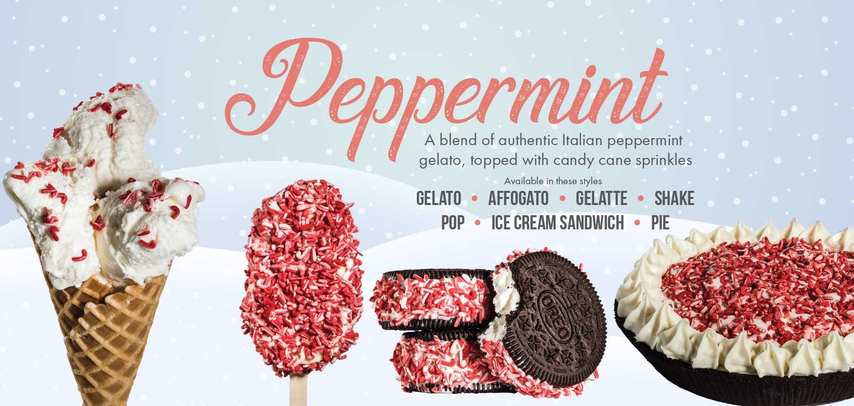 Peppermint Gelato! A blend of authentic Italian peppermint gelato, topped with candy cane sprinkles. Available in these styles: Gelato, Affogato, Gelatte, Shake, Pop, Pie and Ice Cream Sandwich.